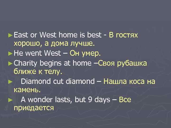 ► East or West home is best - В гостях хорошо, а дома лучше.