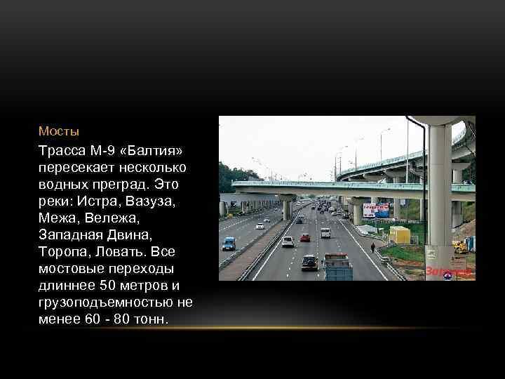 Мосты Трасса М-9 «Балтия» пересекает несколько водных преград. Это реки: Истра, Вазуза, Межа, Вележа,