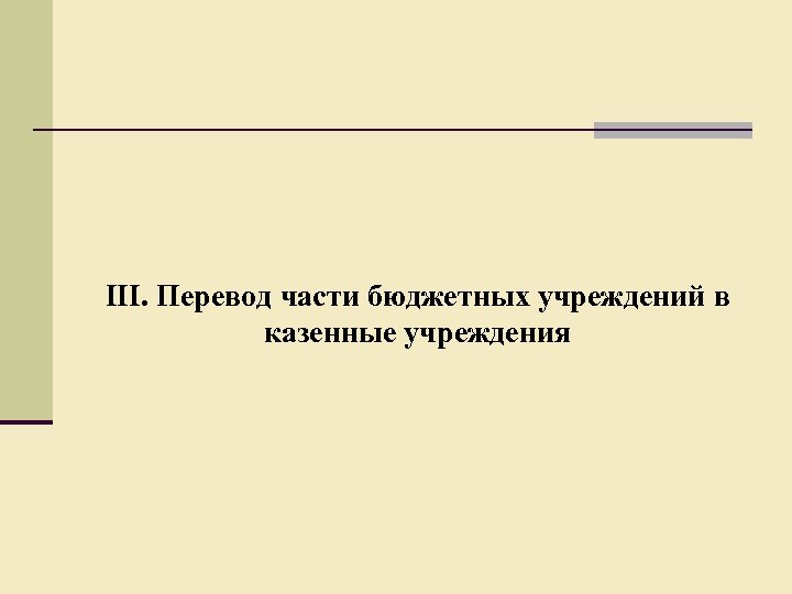 III. Перевод части бюджетных учреждений в казенные учреждения