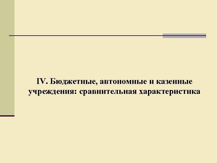 IV. Бюджетные, автономные и казенные учреждения: сравнительная характеристика