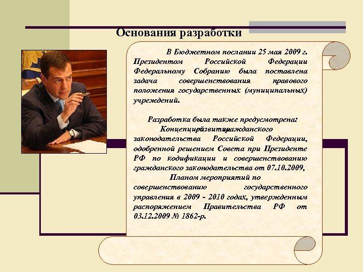 Основания разработки В Бюджетном послании 25 мая 2009 г. Президентом Российской Федерации Федеральному Собранию