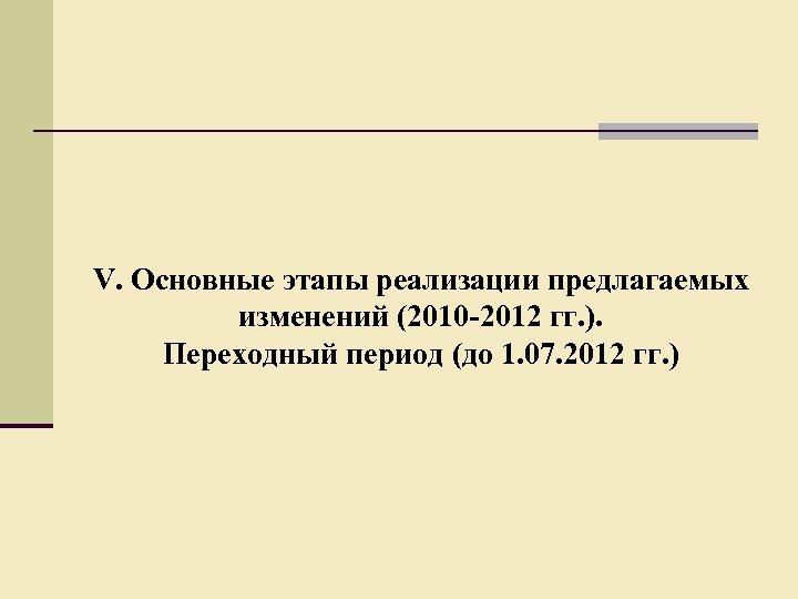 V. Основные этапы реализации предлагаемых изменений (2010 -2012 гг. ). Переходный период (до 1.