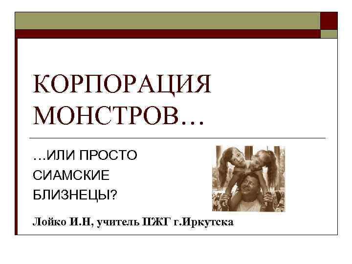 КОРПОРАЦИЯ МОНСТРОВ… …ИЛИ ПРОСТО СИАМСКИЕ БЛИЗНЕЦЫ? Лойко И. Н, учитель ПЖГ г. Иркутска