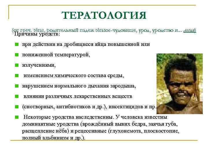 ТЕРАТОЛОГИЯ (от греч. téras, родительный падеж tératos-чудовище, уродство и. . . логия) Причины уродств: