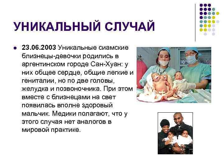 УНИКАЛЬНЫЙ СЛУЧАЙ l 23. 06. 2003 Уникальные сиамские близнецы-девочки родились в аргентинском городе Сан-Хуан:
