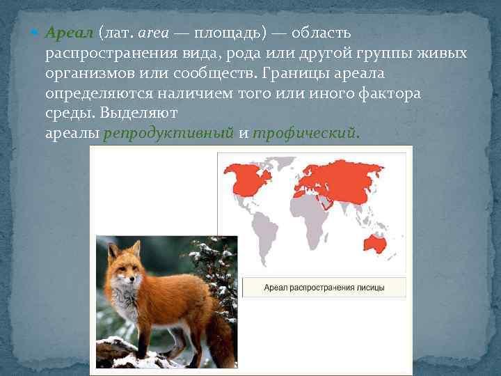 Ареал (лат. area — площадь) — область распространения вида, рода или другой группы