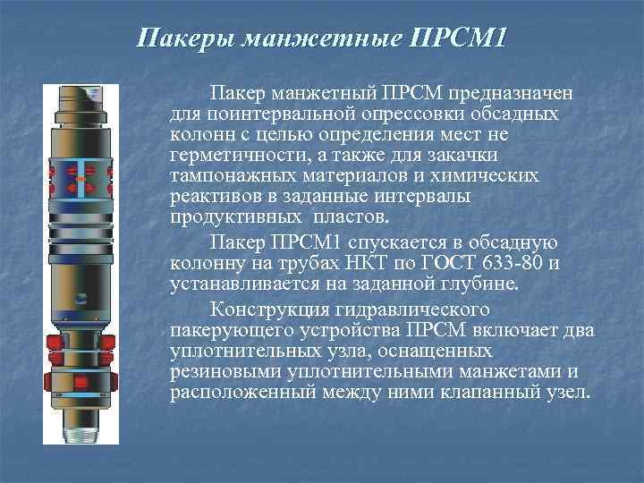 Пакеры манжетные ПРСМ 1 Пакер манжетный ПРСМ предназначен для поинтервальной опрессовки обсадных колонн с