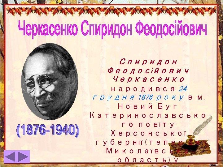 Спиридон Феодосійович Черкасенко народився 24 грудня 1876 року в м. Новий Буг Катеринославсько го