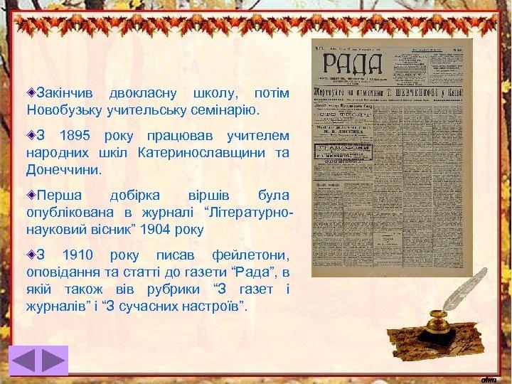 Закінчив двокласну школу, потім Новобузьку учительську семінарію. З 1895 року працював учителем народних шкіл
