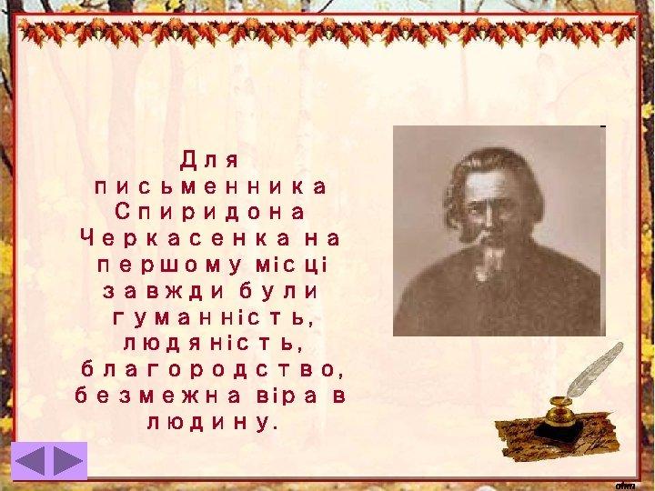 Для письменника Спиридона Черкасенка на першому місці завжди були гуманність, людяність, благородство, безмежна віра