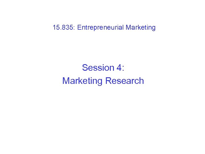 15. 835: Entrepreneurial Marketing Session 4: Marketing Research