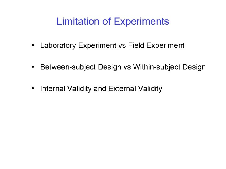 Limitation of Experiments • Laboratory Experiment vs Field Experiment • Between-subject Design vs Within-subject