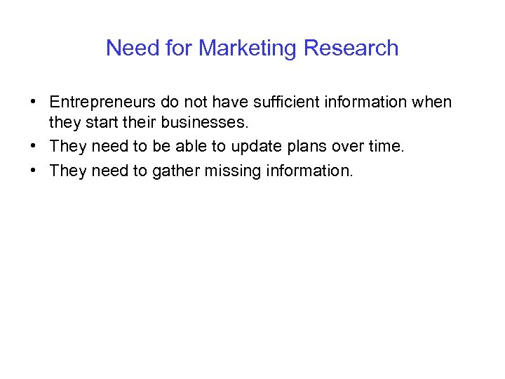 Need for Marketing Research • Entrepreneurs do not have sufficient information when they start
