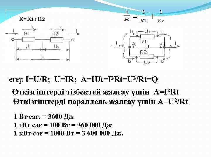 R=R 1+R 2 = егер I=U/R; U=IR; A=IUt=I 2 Rt=U 2/Rt=Q Өткізгіштерді тізбектей жалғау