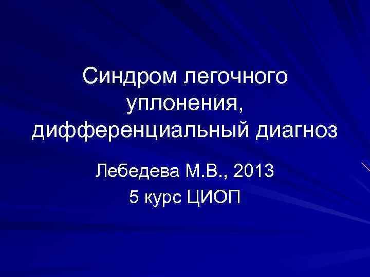 Синдром легочного уплонения, дифференциальный диагноз Лебедева М. В. , 2013 5 курс ЦИОП