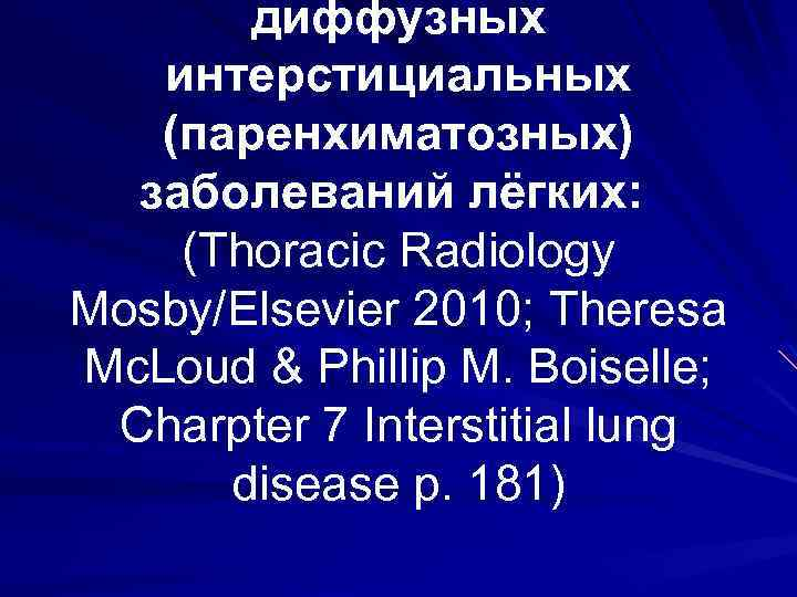 диффузных интерстициальных (паренхиматозных) заболеваний лёгких: (Thoracic Radiology Mosby/Elsevier 2010; Theresa Mc. Loud & Phillip