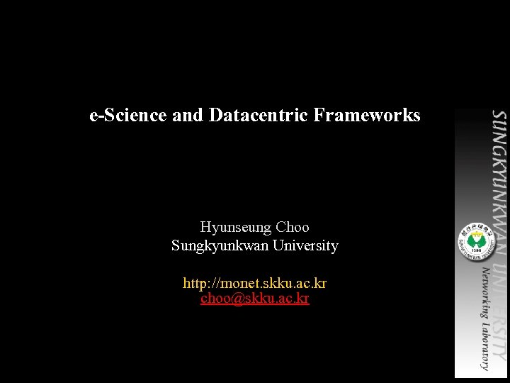 e-Science and Datacentric Frameworks Hyunseung Choo Sungkyunkwan University http: //monet. skku. ac. kr choo@skku.