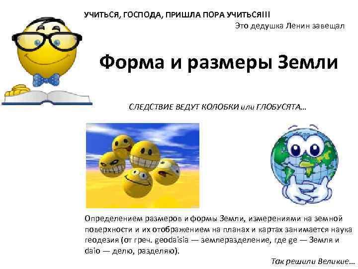 УЧИТЬСЯ, ГОСПОДА, ПРИШЛА ПОРА УЧИТЬСЯ!!! Это дедушка Ленин завещал Форма и размеры Земли СЛЕДСТВИЕ