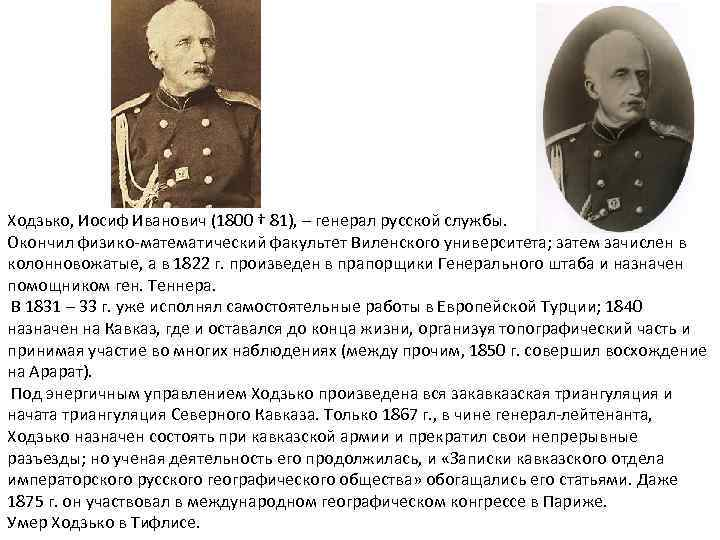 Ходзько, Иосиф Иванович (1800 † 81), – генерал русской службы. Окончил физико математический факультет