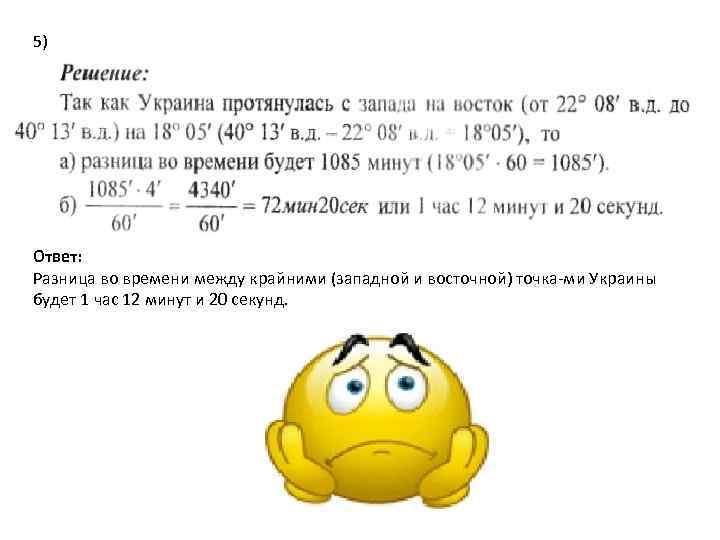 5) Ответ: Разница во времени между крайними (западной и восточной) точка ми Украины будет