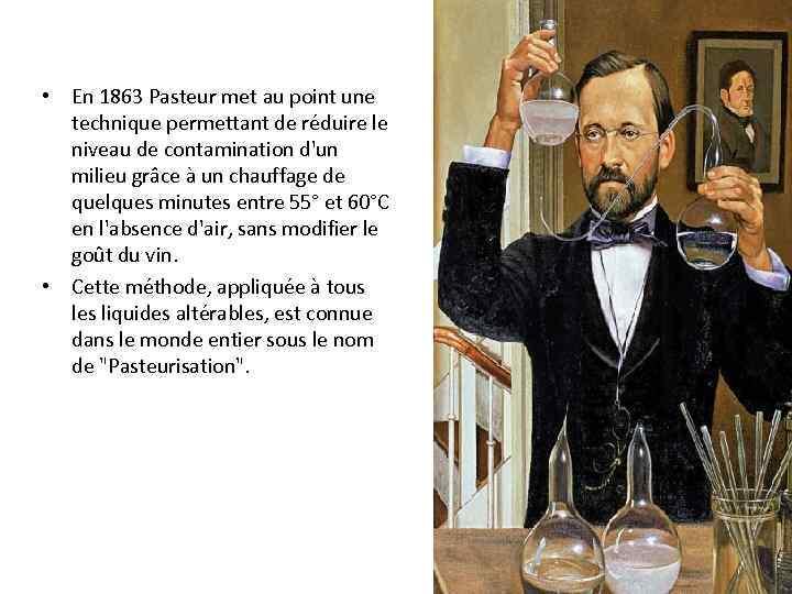 • En 1863 Pasteur met au point une technique permettant de réduire le