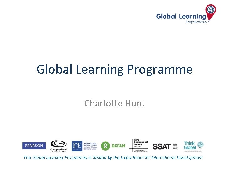 Global Learning Programme Charlotte Hunt The Global Learning Programme is funded by the Department