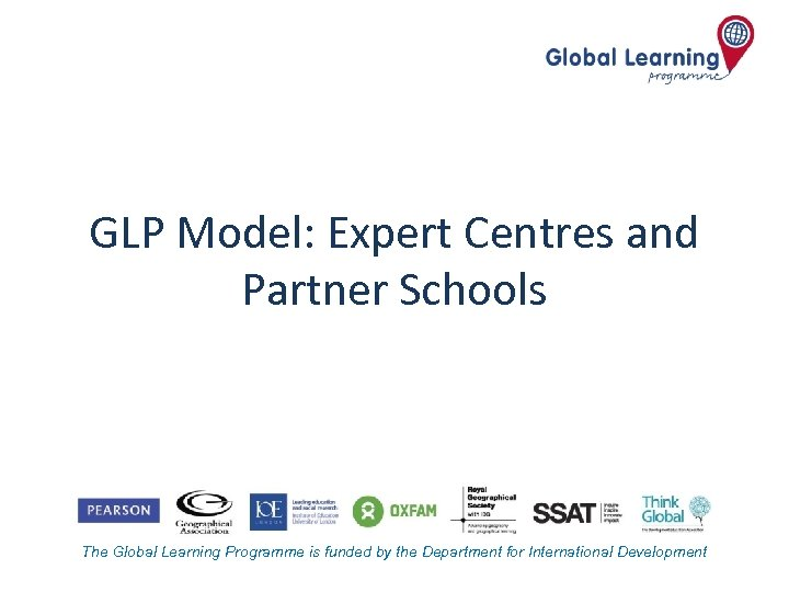 GLP Model: Expert Centres and Partner Schools The Global Learning Programme is funded by