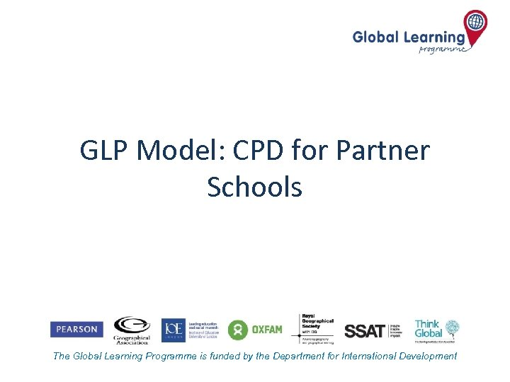 GLP Model: CPD for Partner Schools The Global Learning Programme is funded by the