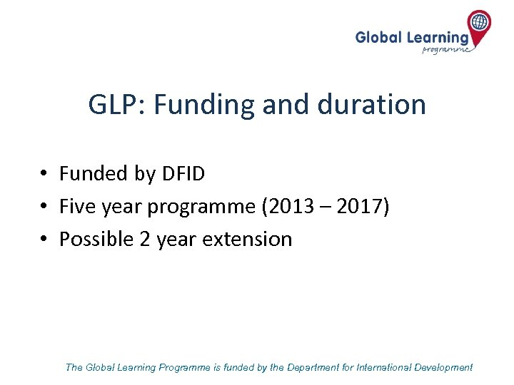 GLP: Funding and duration • Funded by DFID • Five year programme (2013 –
