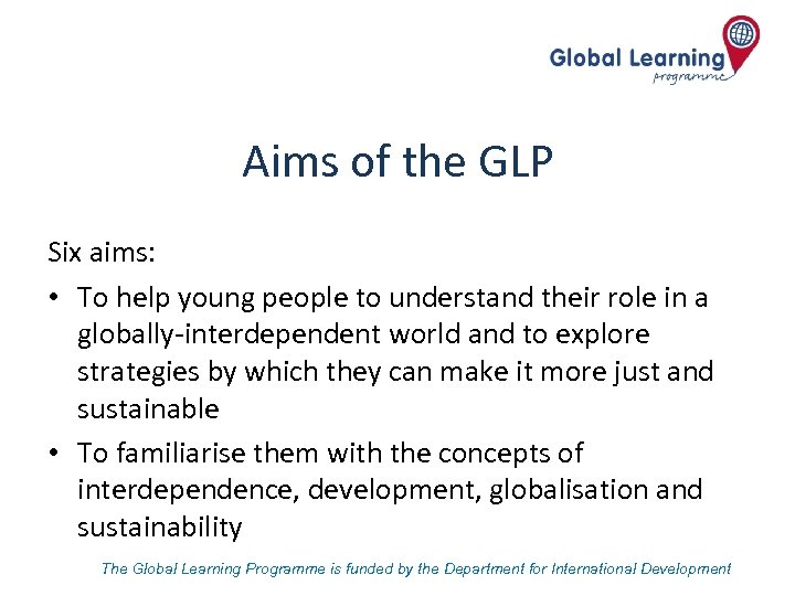 Aims of the GLP Six aims: • To help young people to understand their