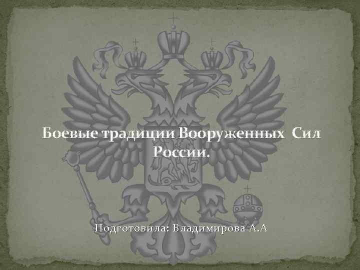 Боевые традиции Вооруженных Сил России. Подготовила: Владимирова А. А