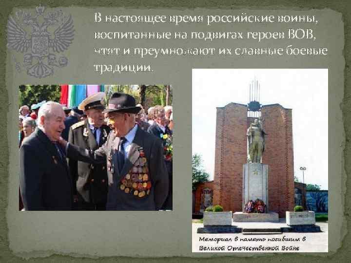 В настоящее время российские воины, воспитанные на подвигах героев ВОВ, чтят и преумножают их