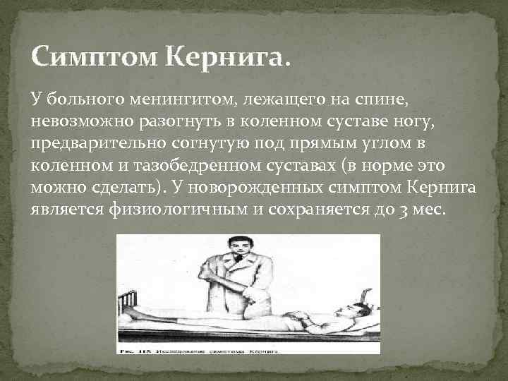 Симптом Кернига. У больного менингитом, лежащего на спине, невозможно разогнуть в коленном суставе ногу,