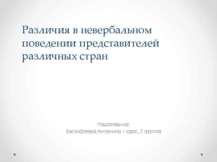 Различия в невербальном поведении представителей различных стран Подготовила: Евстифеева Антонина 1 курс, 2 группа
