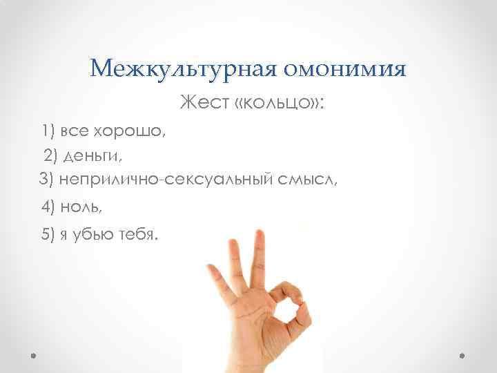 Межкультурная омонимия Жест «кольцо» : 1) все хорошо, 2) деньги, 3) неприлично-сексуальный смысл, 4)