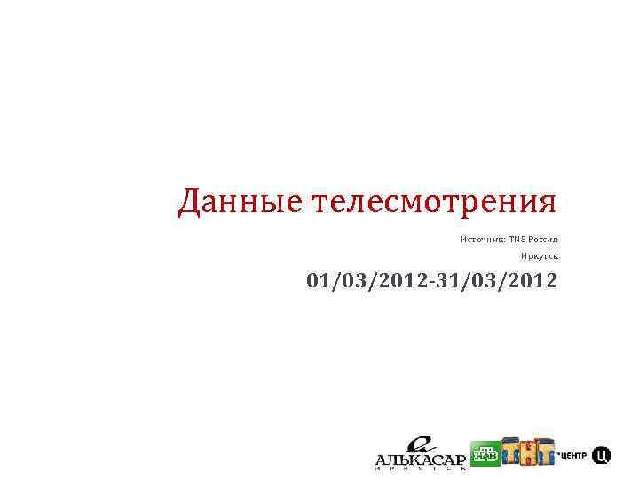 Данные телесмотрения Источник: TNS Россия Иркутск 01/03/2012 -31/03/2012