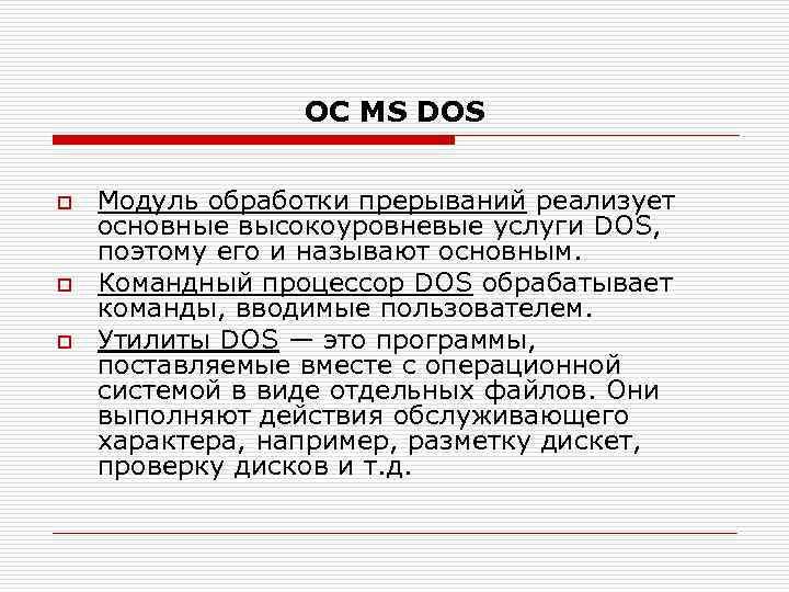 ОС MS DOS o o o Модуль обработки прерываний реализует основные высокоуровневые услуги DOS,