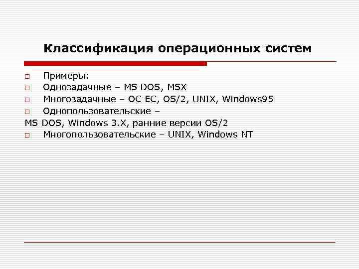 Классификация операционных систем Примеры: o Однозадачные – MS DOS, MSX o Многозадачные – ОС