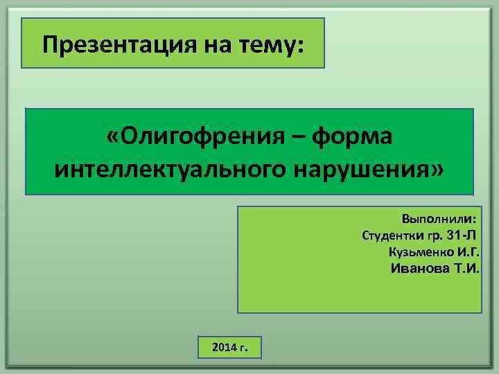 Презентация на тему: «Олигофрения – форма интеллектуального нарушения» Выполнили: Студентки гр. 31 -Л Кузьменко