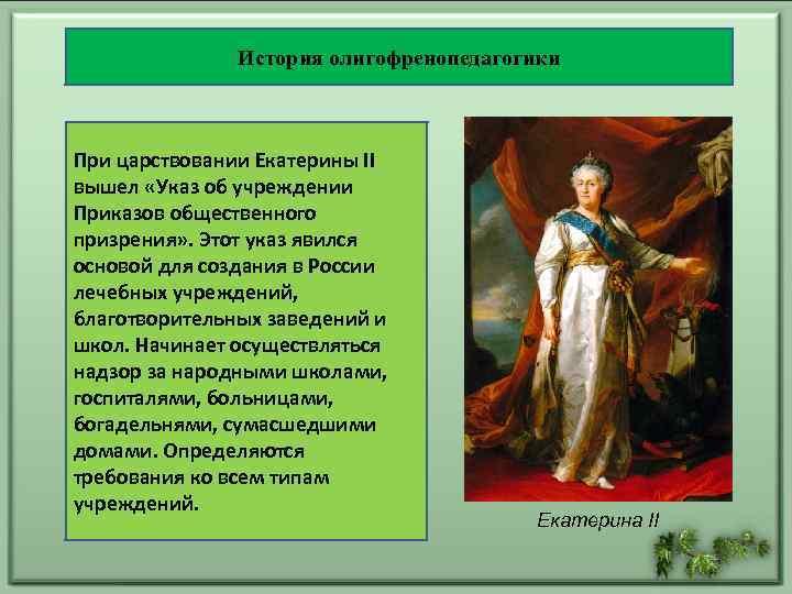 История олигофренопедагогики При царствовании Екатерины II вышел «Указ об учреждении Приказов общественного призрения» .
