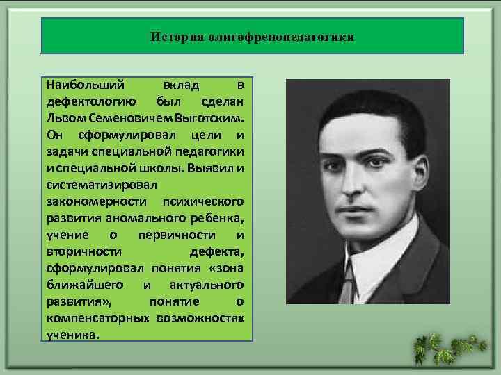 История олигофренопедагогики Наибольший вклад в дефектологию был сделан Львом Семеновичем Выготским. Он сформулировал цели