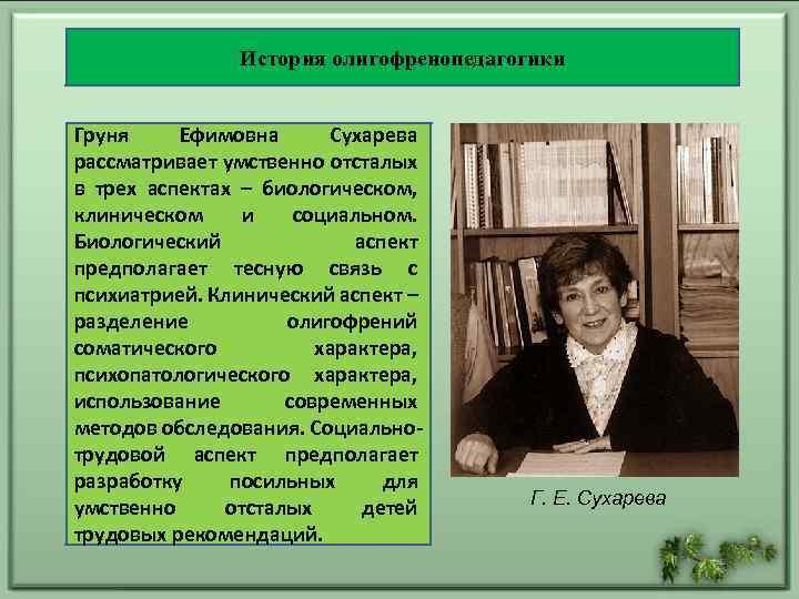 История олигофренопедагогики Груня Ефимовна Сухарева рассматривает умственно отсталых в трех аспектах – биологическом, клиническом