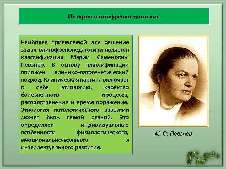 История олигофренопедагогики Наиболее приемлемой для решения задач олигофренопедагогики является классификация Марии Семеновны Певзнер. В