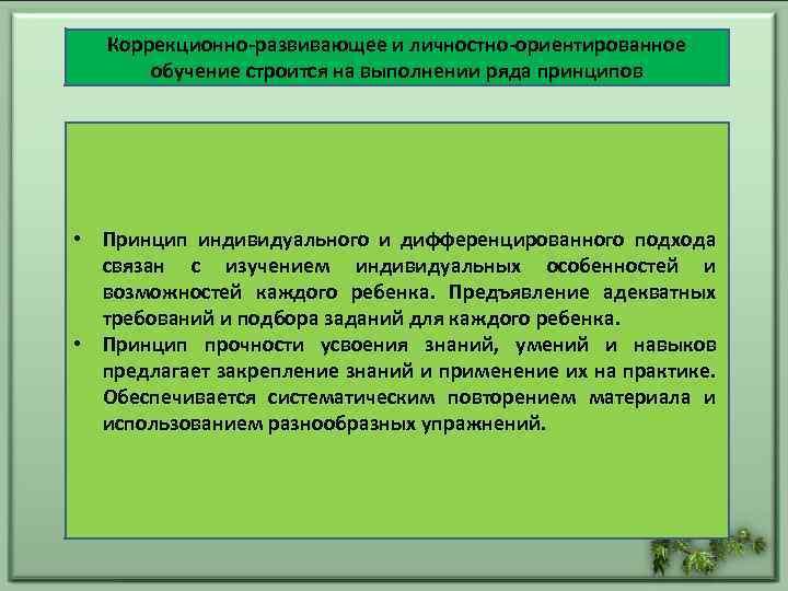 Коррекционно-развивающее и личностно-ориентированное обучение строится на выполнении ряда принципов • Принцип индивидуального и дифференцированного
