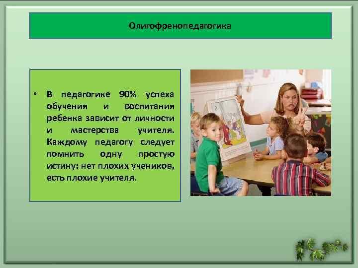 Олигофренопедагогика • В педагогике 90% успеха обучения и воспитания ребенка зависит от личности и