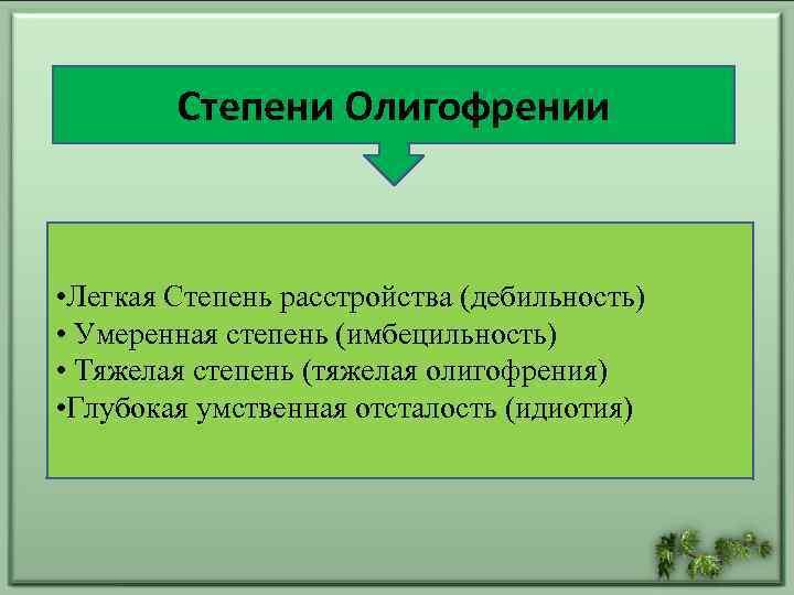 Степени Олигофрении • Легкая Степень расстройства (дебильность) • Умеренная степень (имбецильность) • Тяжелая степень