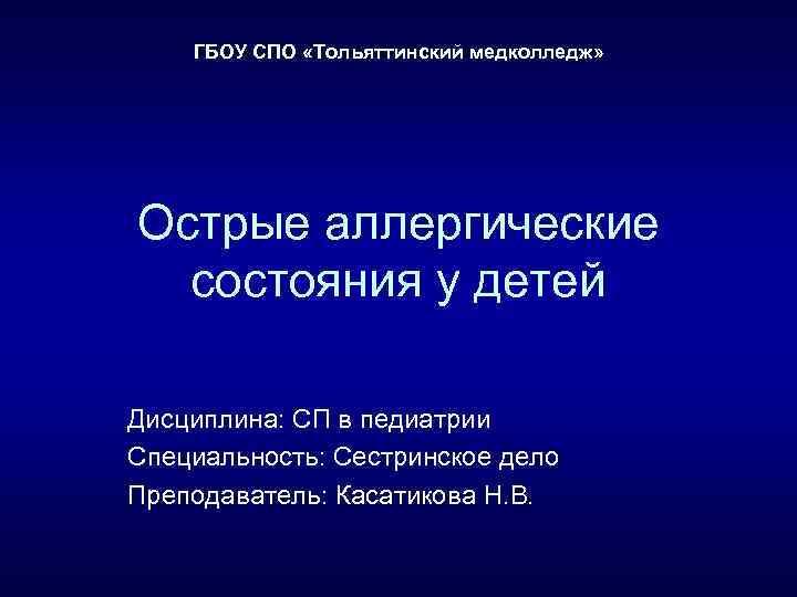 ГБОУ СПО «Тольяттинский медколледж» Острые аллергические состояния у детей Дисциплина: СП в педиатрии Специальность:
