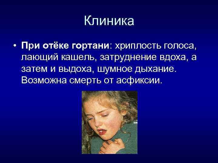 Клиника • При отёке гортани: хриплость голоса, лающий кашель, затруднение вдоха, а затем и