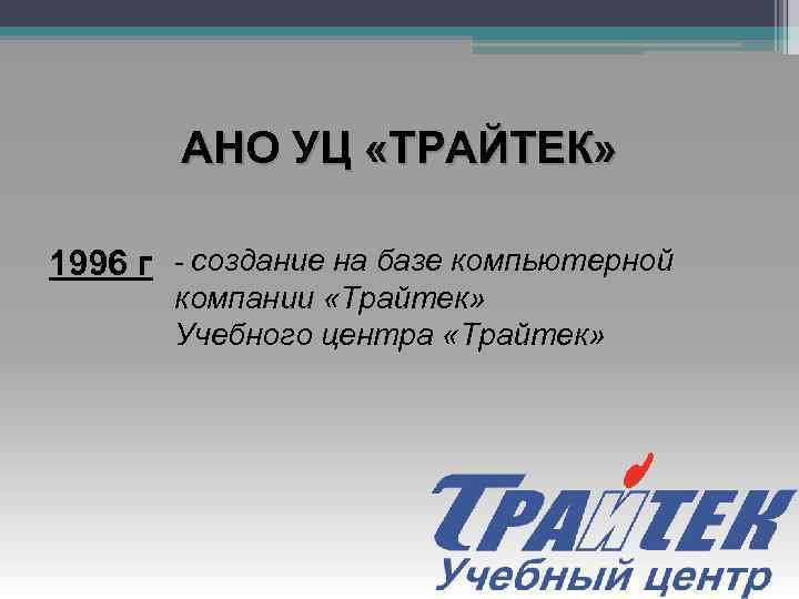 АНО УЦ «ТРАЙТЕК» 1996 г - создание на базе компьютерной компании «Трайтек» Учебного центра