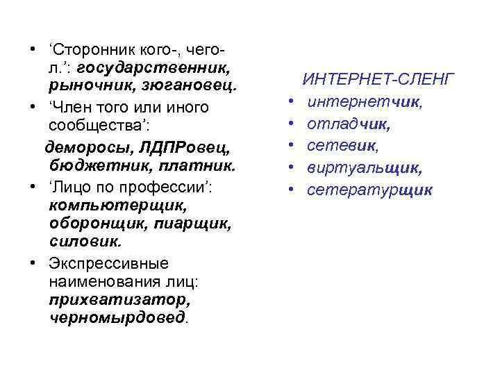 • 'Сторонник кого-, чегол. ': государственник, рыночник, зюгановец. • 'Член того или иного